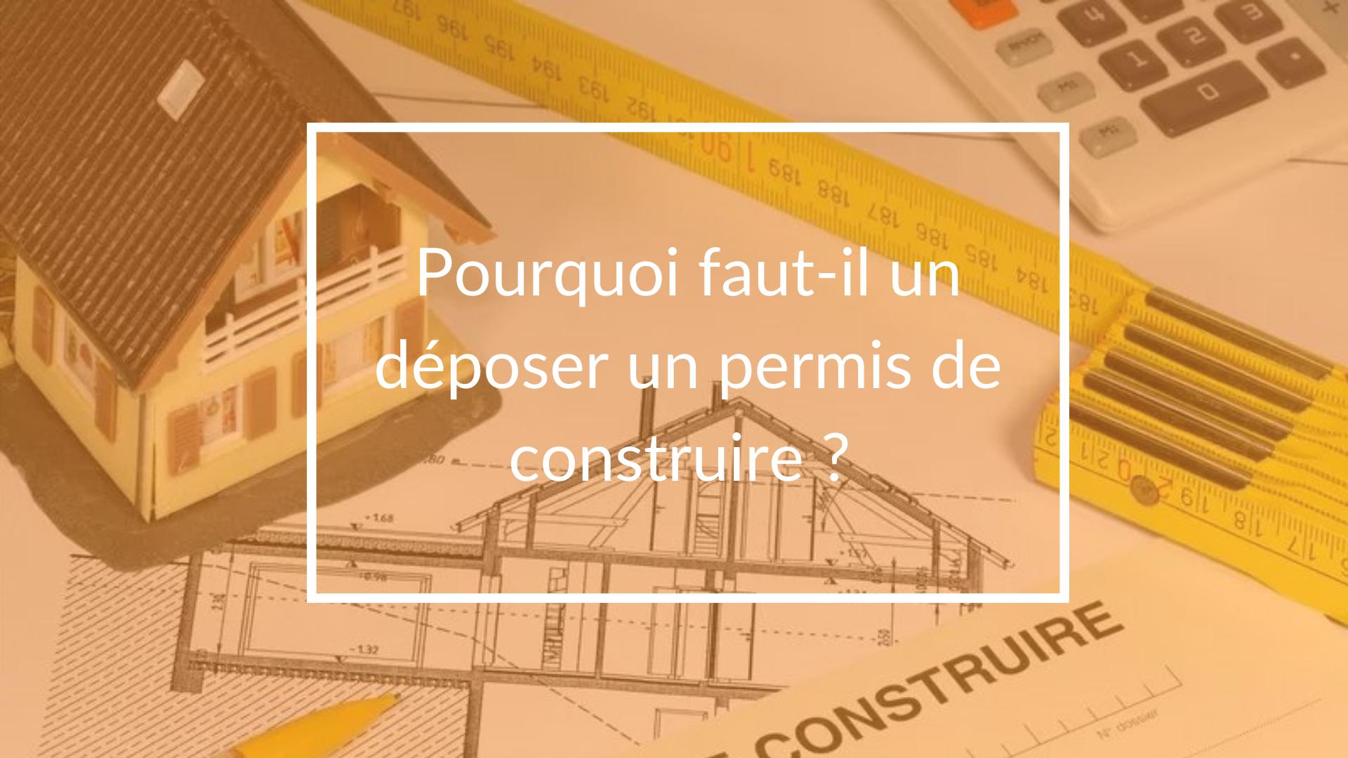 Pourquoi faut-il déposer un permis de construire ?