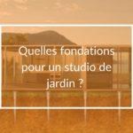 quelles fondations choisir pour la construction de son studio de jardin