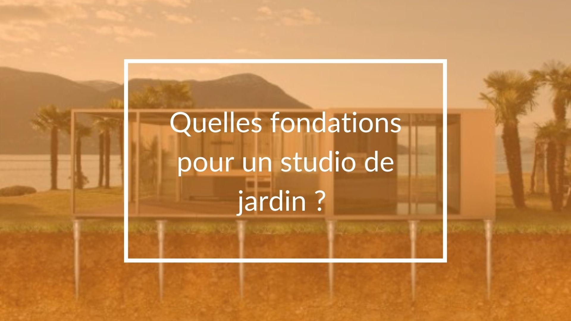 Quelles fondations nécessaires pour un studio de jardin ?
