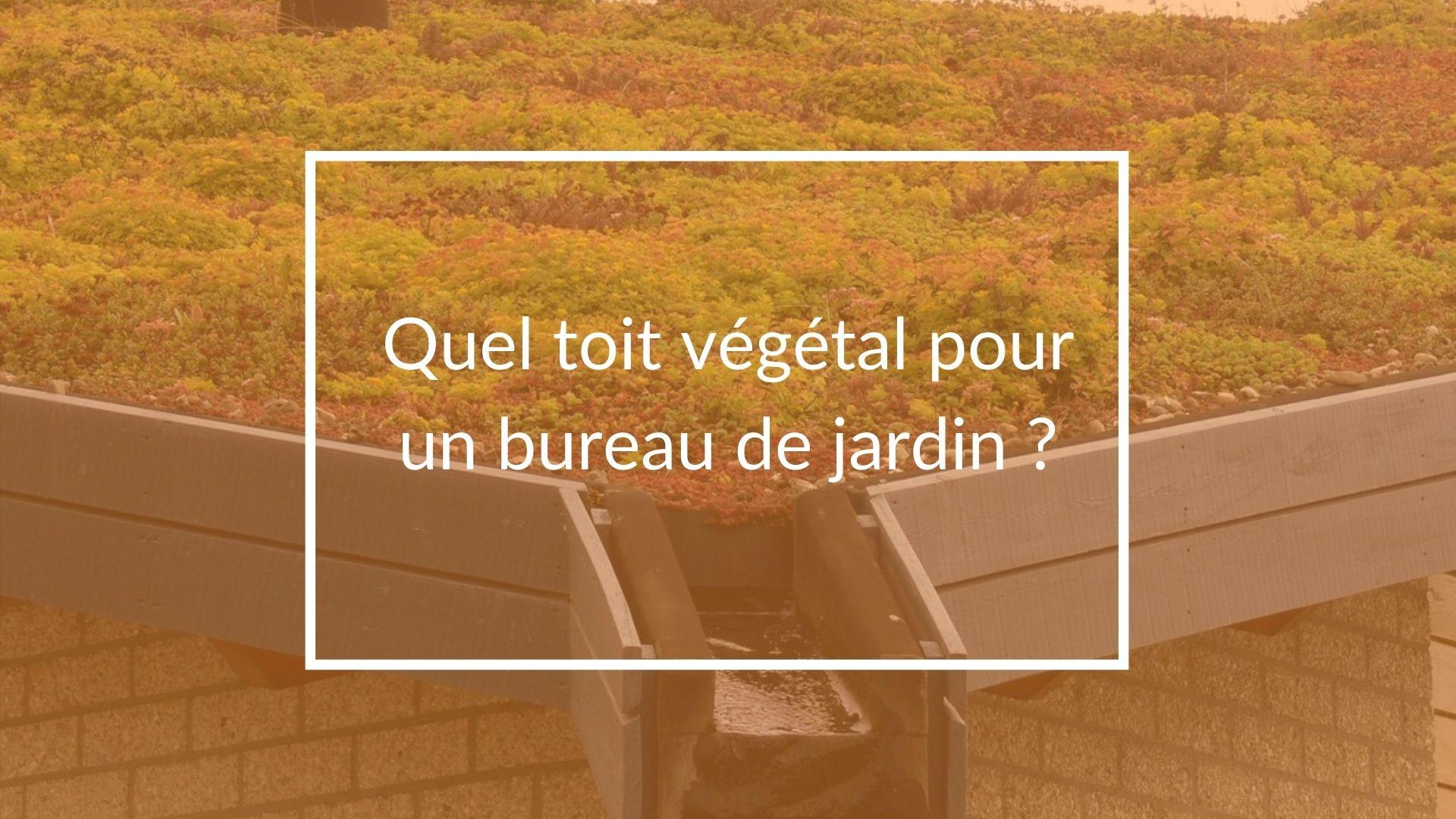 Quel toit végétal pour un bureau de jardin ?
