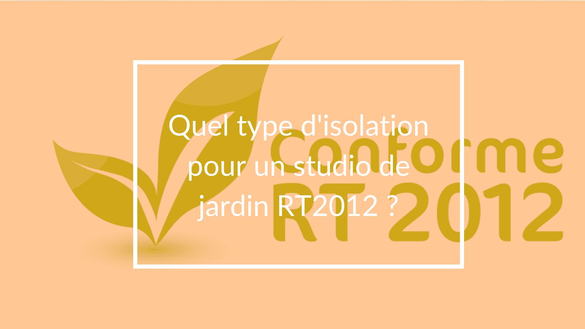 Quel type d'isolation pour un studio de jardin RT2012 ?