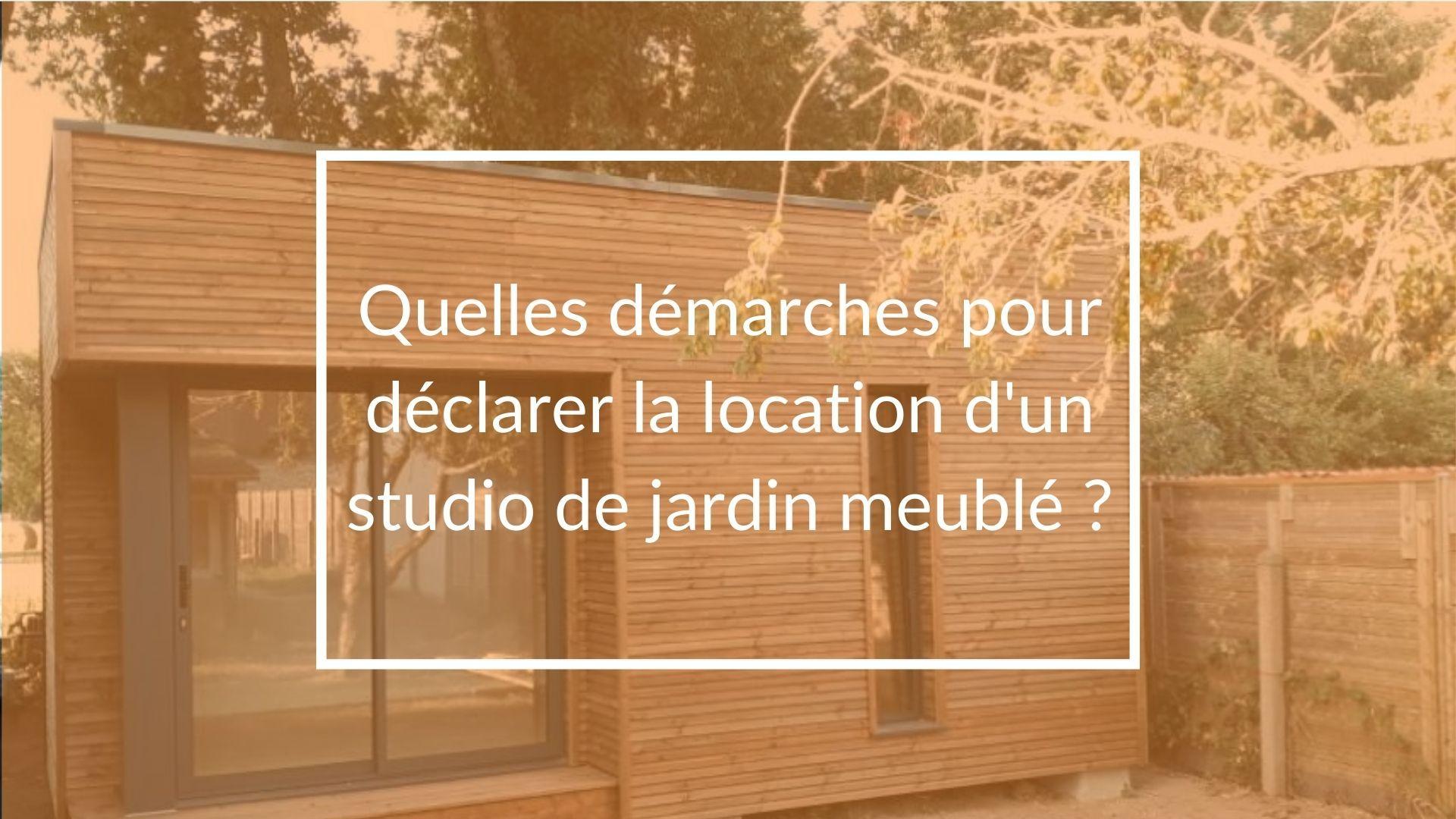Quelles démarches pour déclarer la location d'un studio de jardin meublé ?