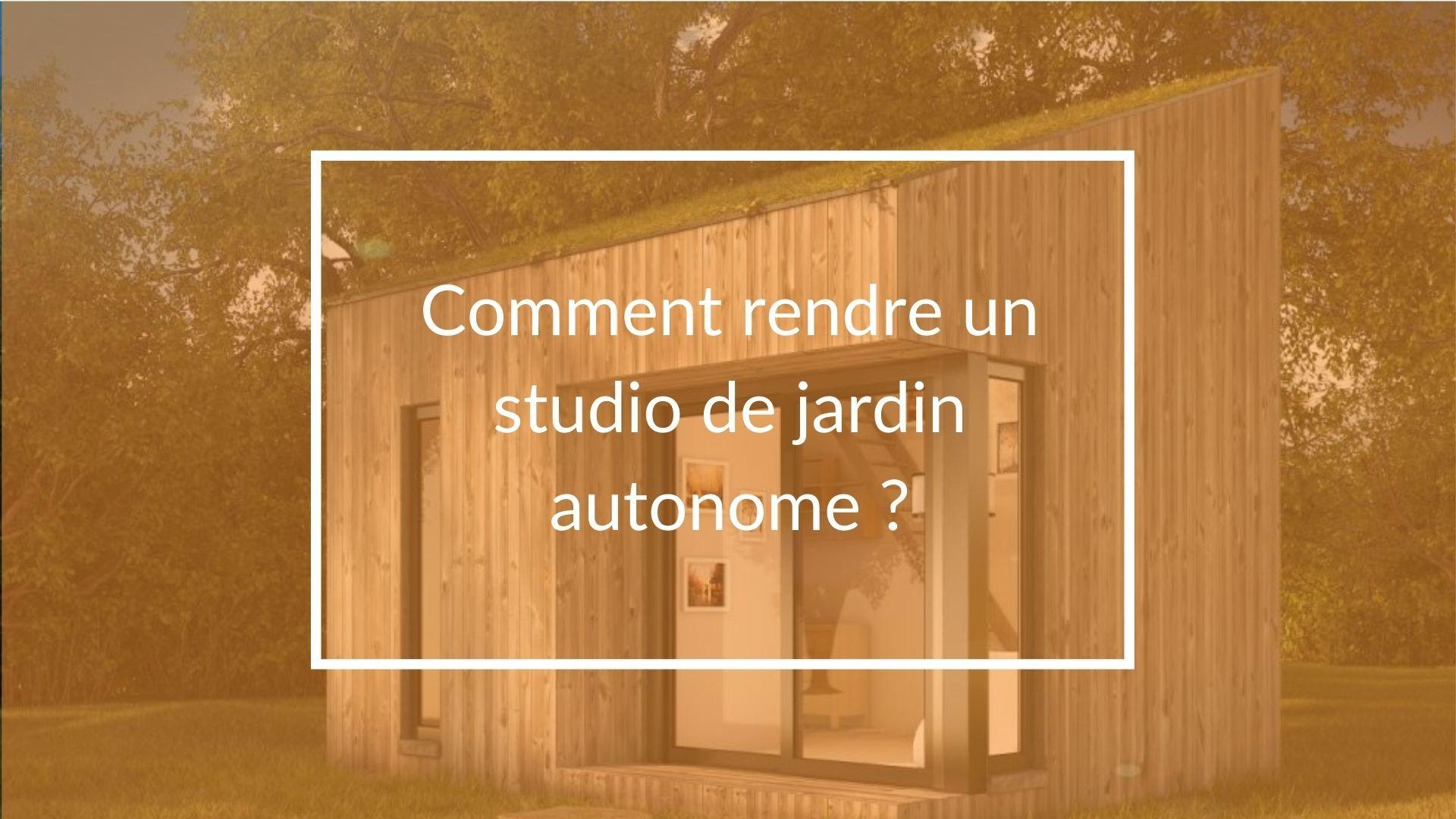 Comment rendre un studio de jardin autonome ?